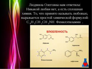 Людмила Олеговна нам ответила: Никакой любви нет, а есть сплошная химия. То,