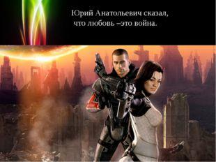 Юрий Анатольевич сказал, что любовь –это война. Powerpoint Templates Page *