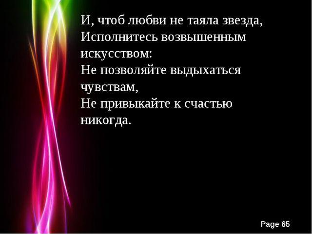 И, чтоб любви не таяла звезда, Исполнитесь возвышенным искусством: Не позволя...