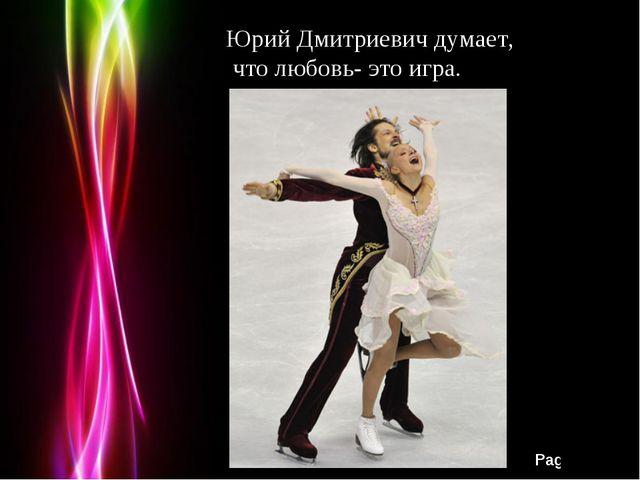 Юрий Дмитриевич думает, что любовь- это игра. Юрий Дмитриевич думает, что люб...