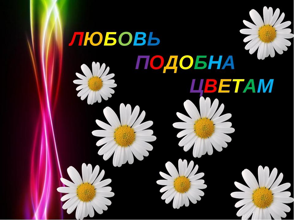 Любовь подобна цветам. Любовь подобна цветам. ЛЮБОВЬ ПОДОБНА ЦВЕТАМ Powerpoin...