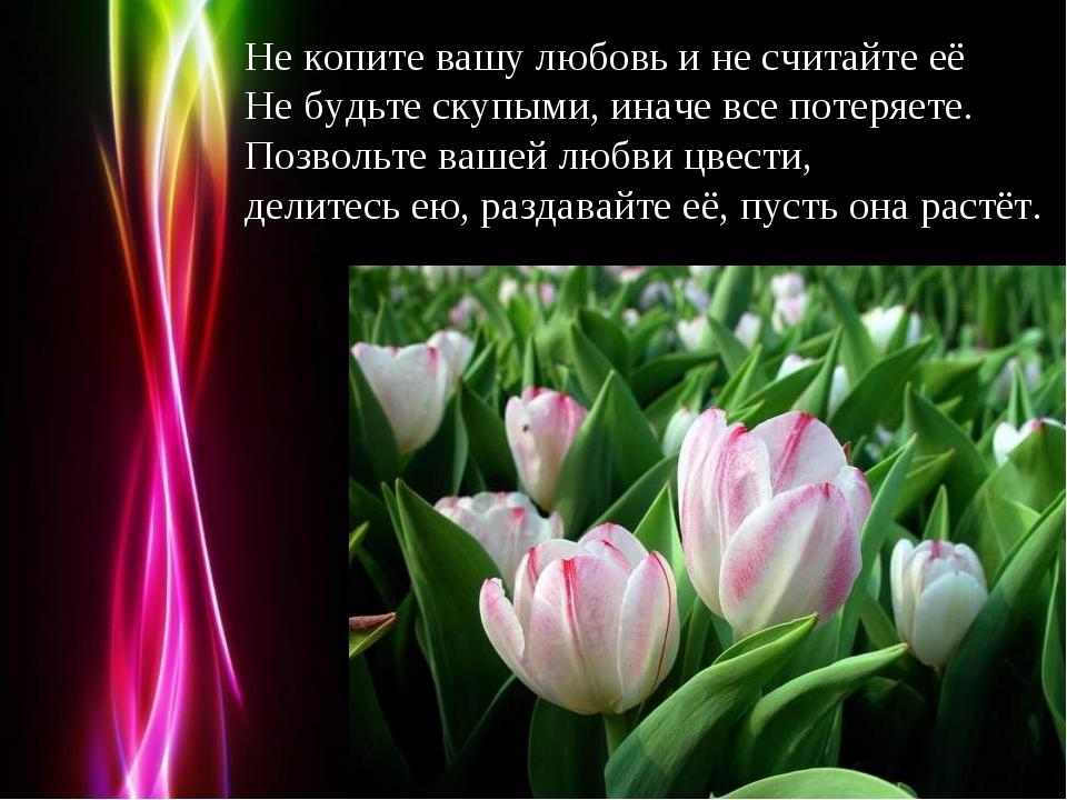 Не копите вашу любовь и не считайте её Не будьте скупыми, иначе все потеряете...