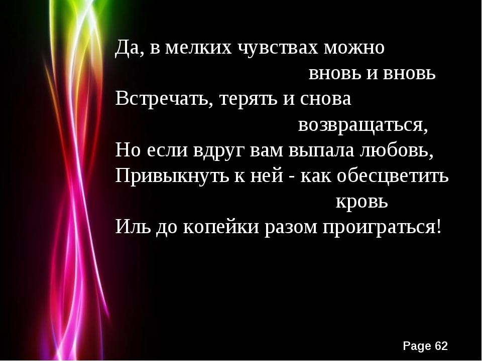 Да, в мелких чувствах можно вновь и вновь Встречать, терять и снова возвращат...