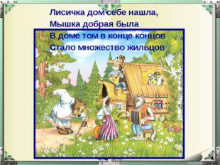 Лисичка дом себе нашла, Мышка добрая была В доме том в конце концов Стало мно
