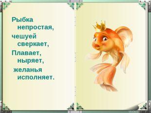 Рыбка непростая, чешуей сверкает, Плавает, ныряет, желанья исполняет.
