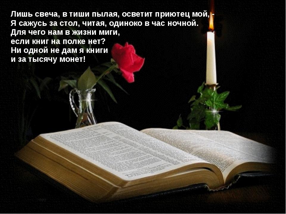 Лишь свеча, в тиши пылая, осветит приютец мой, - Я сажусь за стол, читая, оди...