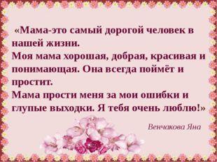 «Мама-это самый дорогой человек в нашей жизни. Моя мама хорошая, добрая, кра