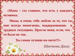 Швечкова Даша «Мама – это главное, что есть у каждого человека. Мама, я очен