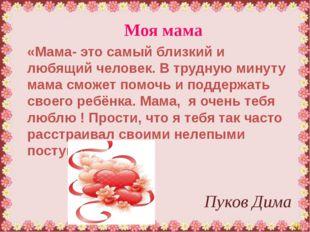 Моя мама Пуков Дима «Мама- это самый близкий и любящий человек. В трудную мин