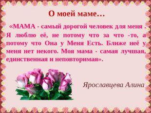 О моей маме… «МАМА - самый дорогой человек для меня . Я люблю её, не потому ч