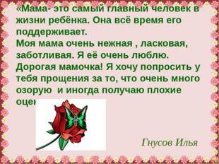 Гнусов Илья «Мама- это самый главный человек в жизни ребёнка. Она всё время е