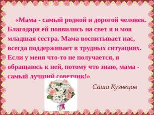 «Мама - самый родной и дорогой человек. Благодаря ей появились на свет я и мо