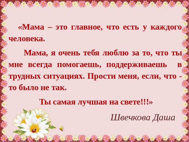 Швечкова Даша «Мама – это главное, что есть у каждого человека. Мама, я очен...