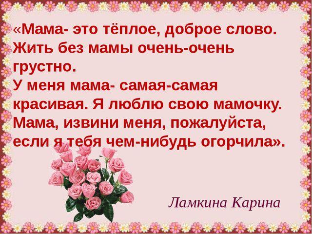 Ламкина Карина «Мама- это тёплое, доброе слово. Жить без мамы очень-очень гру...