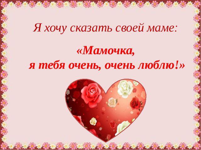 Я хочу сказать своей маме: «Мамочка, я тебя очень, очень люблю!»