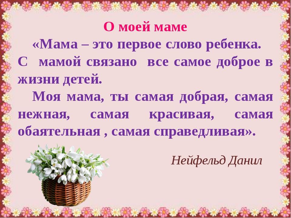 Нейфельд Данил О моей маме «Мама – это первое слово ребенка. С мамой связано...