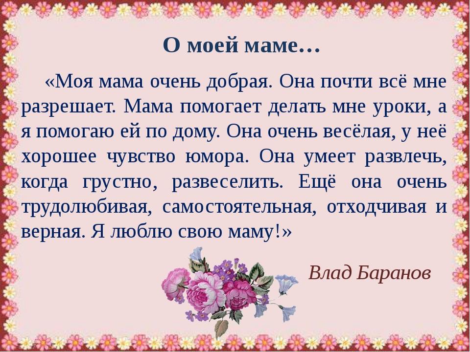 О моей маме… «Моя мама очень добрая. Она почти всё мне разрешает. Мама помога...