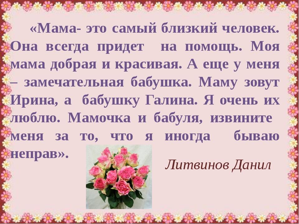 «Мама- это самый близкий человек. Она всегда придет на помощь. Моя мама добр...