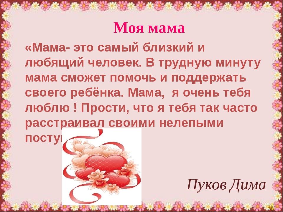Моя мама Пуков Дима «Мама- это самый близкий и любящий человек. В трудную мин...