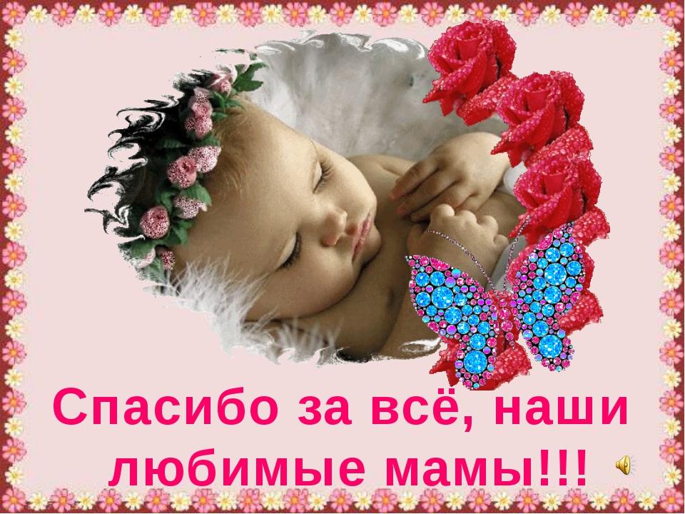 Спасибо за всё, наши любимые мамы!!!