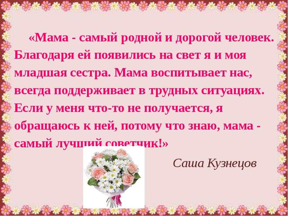 «Мама - самый родной и дорогой человек. Благодаря ей появились на свет я и мо...