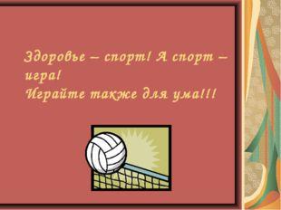 Здоровье – спорт! А спорт – игра! Играйте также для ума!!!