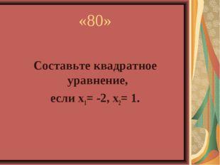 «80» Составьте квадратное уравнение, если х1= -2, х2= 1.