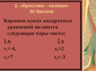 2. «Крестики - нолики» 30 баллов Корнями каких квадратных уравнений являются