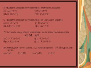 5.Укажите квадратное уравнение, имеющее 2 корня: а) -0,04+х2=0 в) 6х2+54=0 б)
