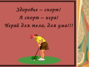 Здоровье – спорт! А спорт – игра! Играй для тела, для ума!!!