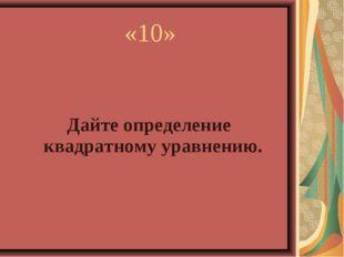 Дайте определение квадратному уравнению. «10»