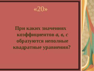 «20» При каких значениях коэффициентов а, в, с образуются неполные квадратные