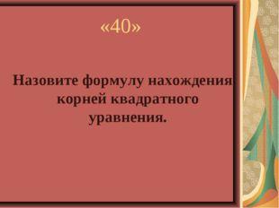 «40» Назовите формулу нахождения корней квадратного уравнения.