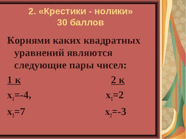 2. «Крестики - нолики» 30 баллов Корнями каких квадратных уравнений являются...