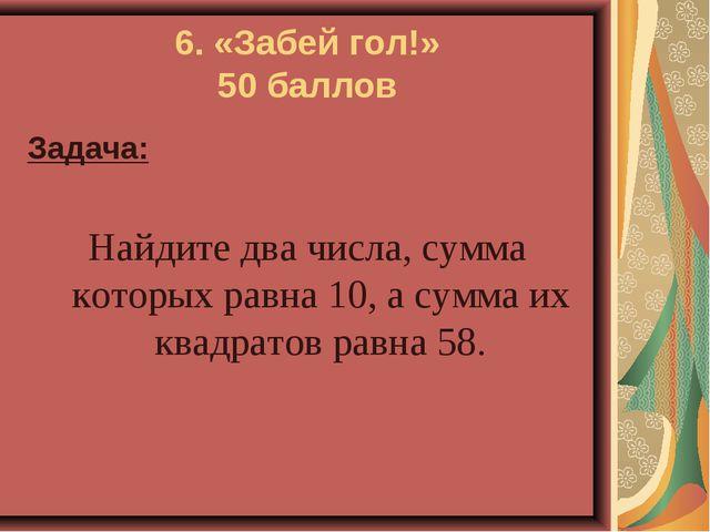 6. «Забей гол!» 50 баллов Задача: Найдите два числа, сумма которых равна 10,...