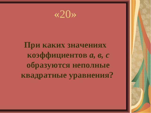 «20» При каких значениях коэффициентов а, в, с образуются неполные квадратные...