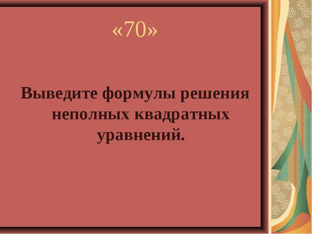 «70» Выведите формулы решения неполных квадратных уравнений.