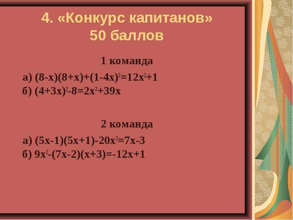 4. «Конкурс капитанов» 50 баллов 1 команда а) (8-х)(8+х)+(1-4х)2=12х2+1 б) (4...