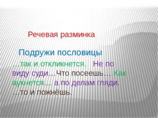 Речевая разминка Подружи пословицы …так и откликнется. Не по виду суди…Что п