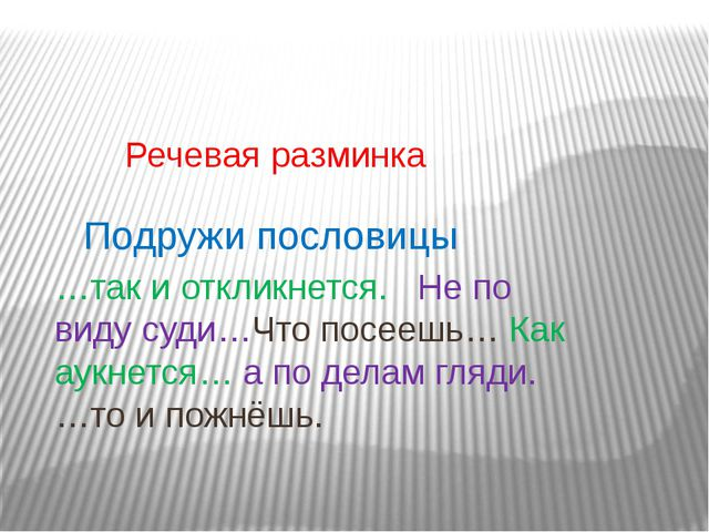 Речевая разминка Подружи пословицы …так и откликнется. Не по виду суди…Что п...