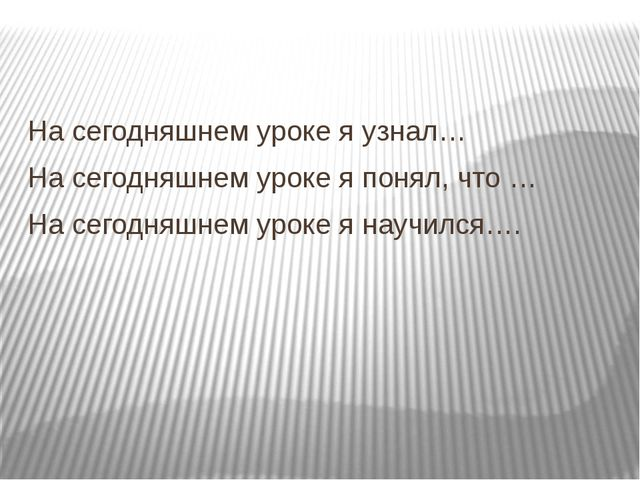 На сегодняшнем уроке я узнал… На сегодняшнем уроке я понял, что … На сегодня...