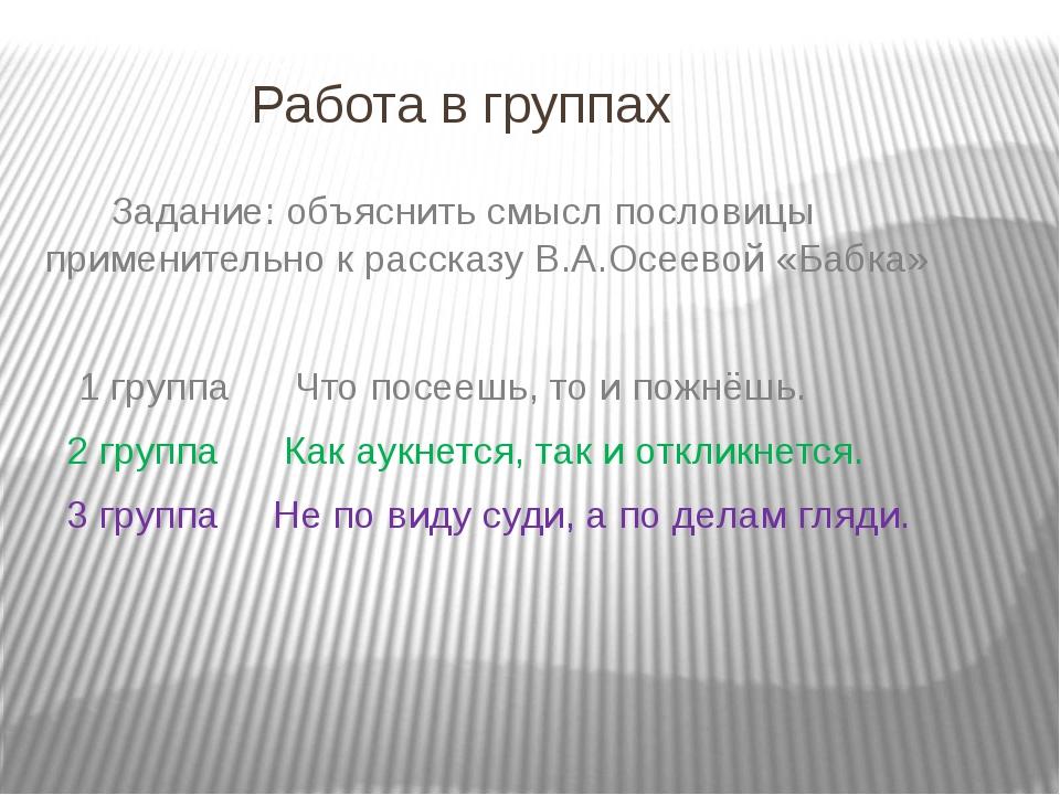 Работа в группах Задание: объяснить смысл пословицы применительно к рассказу...