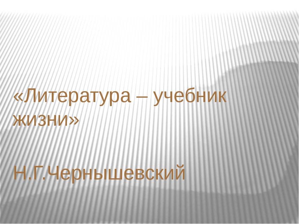 «Литература – учебник жизни» Н.Г.Чернышевский