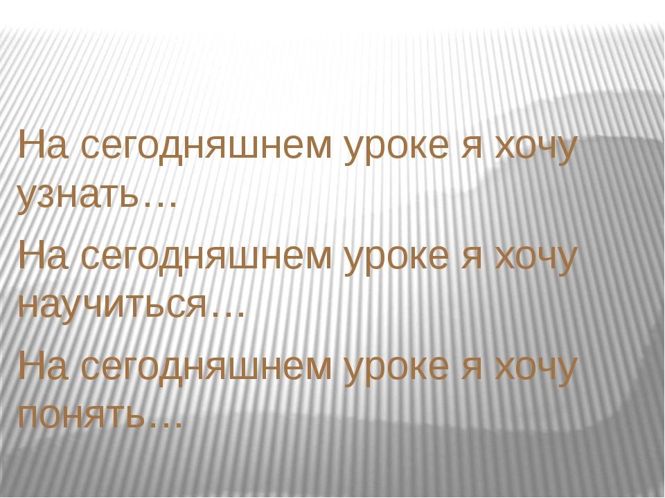 На сегодняшнем уроке я хочу узнать… На сегодняшнем уроке я хочу научиться… Н...