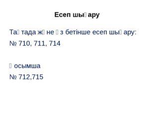 Есеп шығару Тақтада және өз бетінше есеп шығару: № 710, 711, 714 Қосымша № 71
