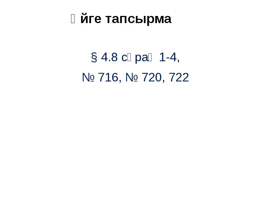 Үйгетапсырма § 4.8 сұрақ 1-4, № 716, № 720, 722