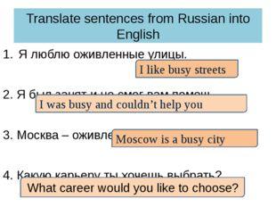 Translate sentences from Russian into English Я люблю оживленные улицы. 2. Я