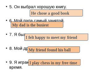 5. Он выбрал хорошую книгу. 6. Мой папа самый занятой. 7. Я был счастлив встр