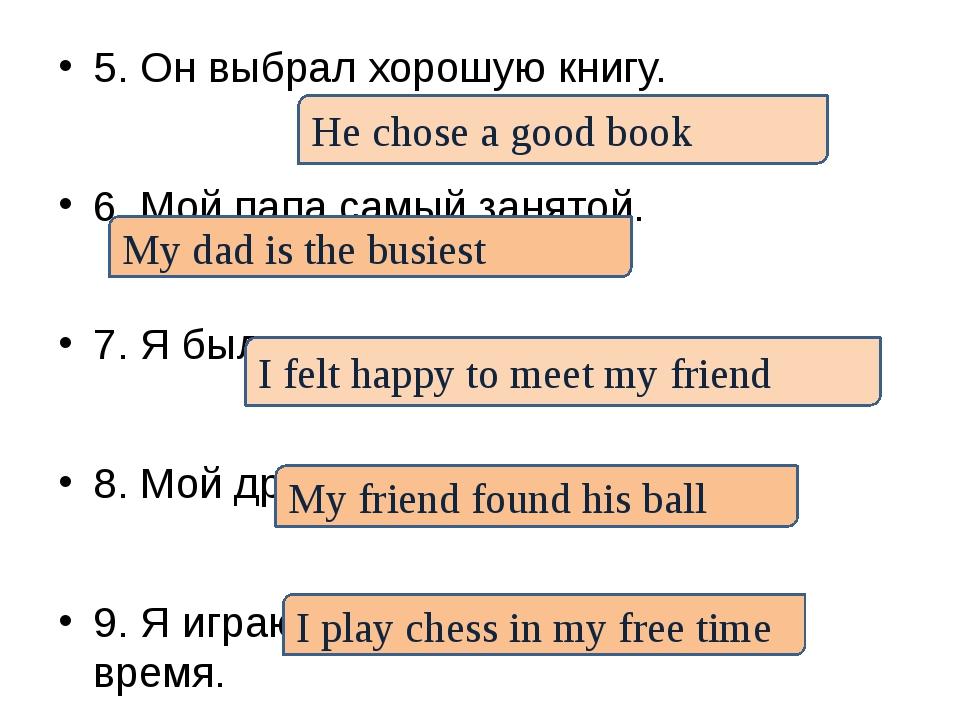 5. Он выбрал хорошую книгу. 6. Мой папа самый занятой. 7. Я был счастлив встр...
