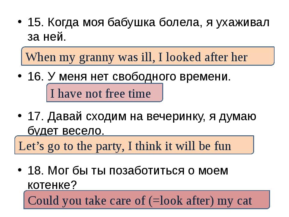 15. Когда моя бабушка болела, я ухаживал за ней. 16. У меня нет свободного вр...
